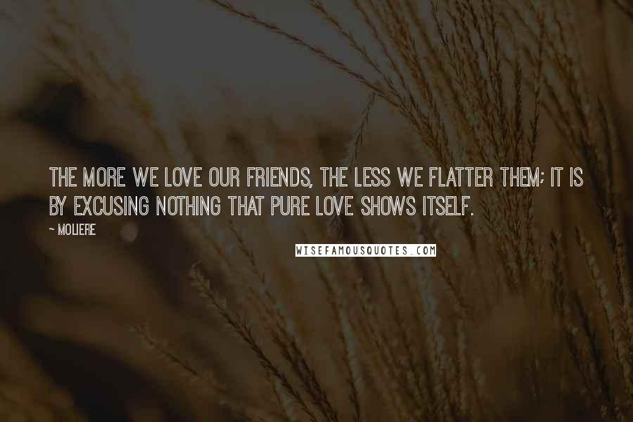Moliere quotes: The more we love our friends, the less we flatter them; it is by excusing nothing that pure love shows itself.