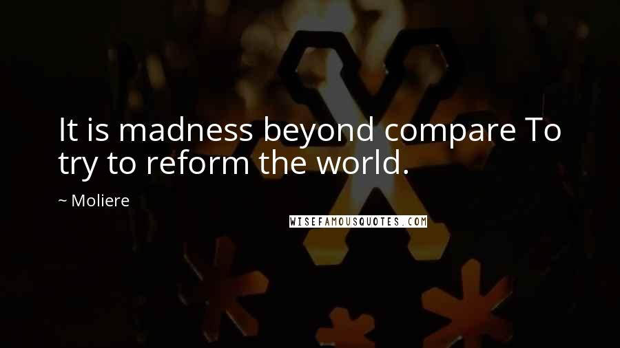 Moliere quotes: It is madness beyond compare To try to reform the world.