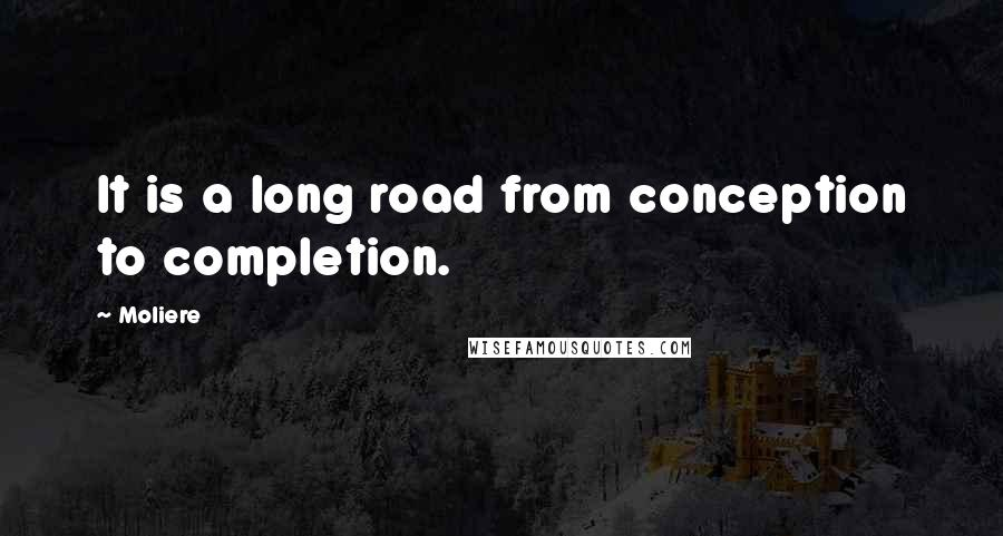 Moliere quotes: It is a long road from conception to completion.