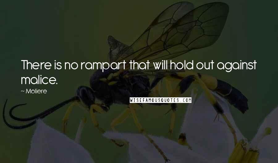 Moliere quotes: There is no rampart that will hold out against malice.