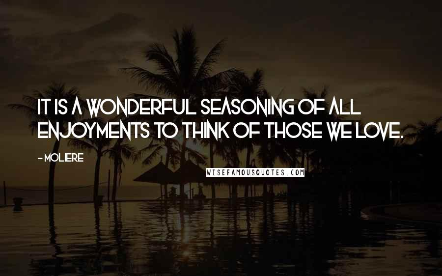Moliere quotes: It is a wonderful seasoning of all enjoyments to think of those we love.