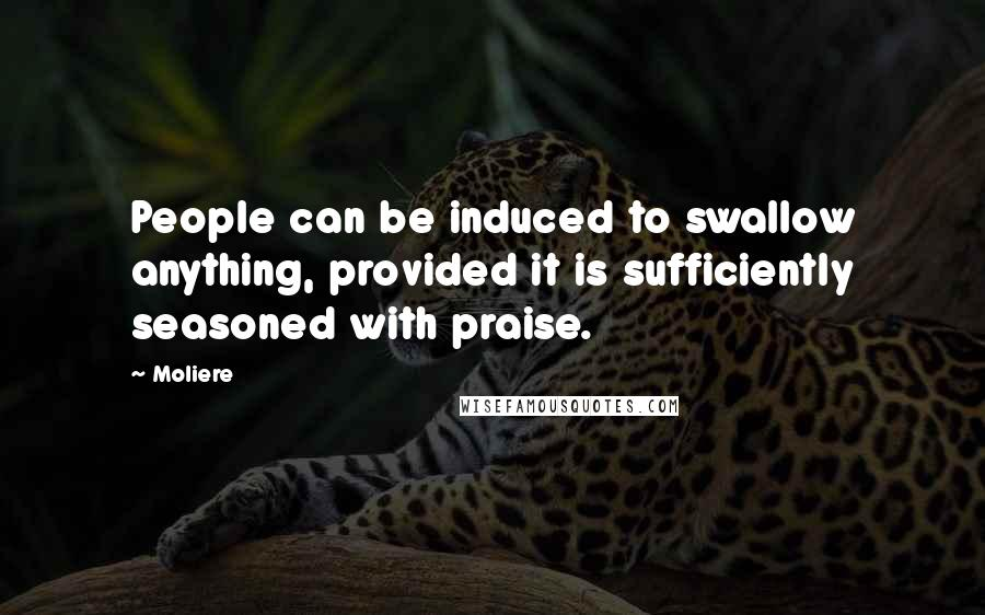 Moliere quotes: People can be induced to swallow anything, provided it is sufficiently seasoned with praise.