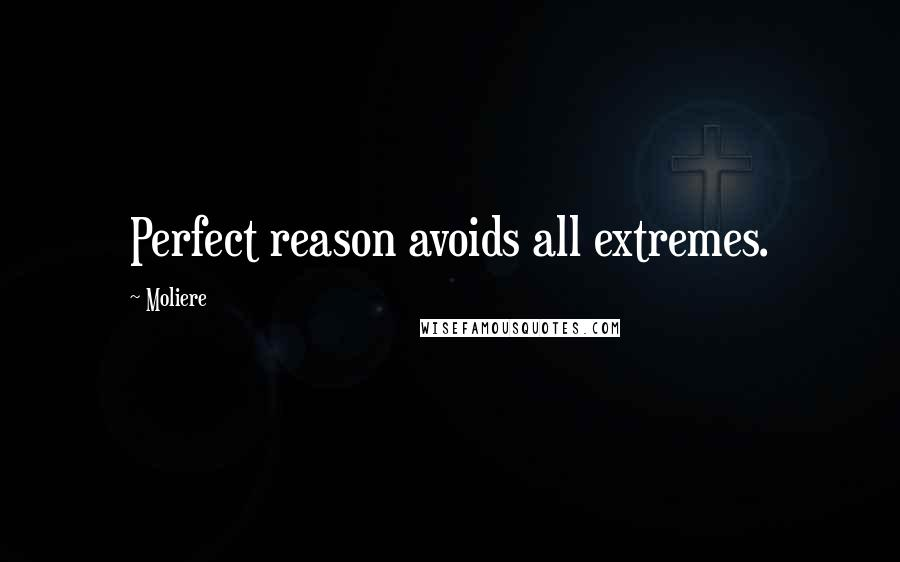 Moliere quotes: Perfect reason avoids all extremes.