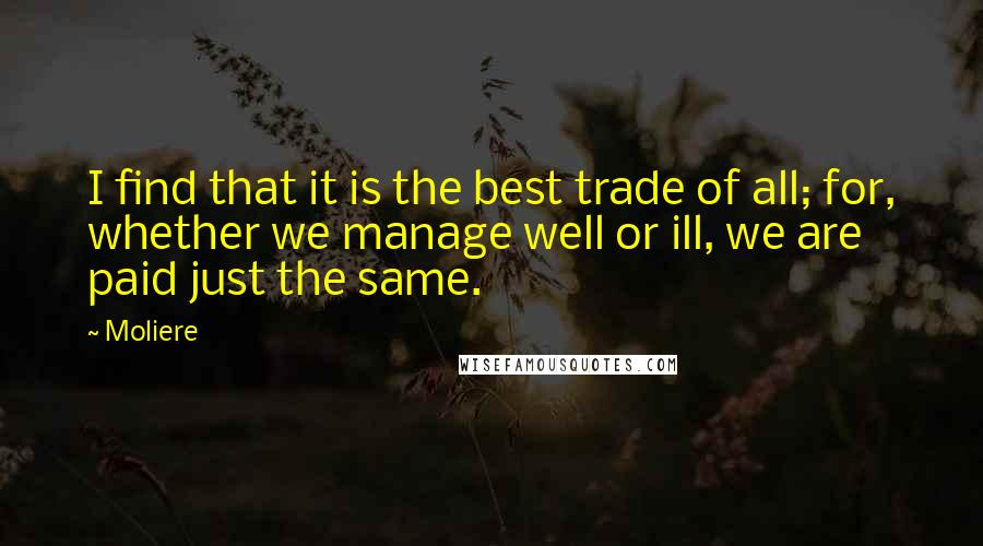 Moliere quotes: I find that it is the best trade of all; for, whether we manage well or ill, we are paid just the same.