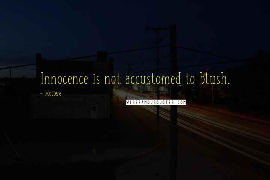 Moliere quotes: Innocence is not accustomed to blush.