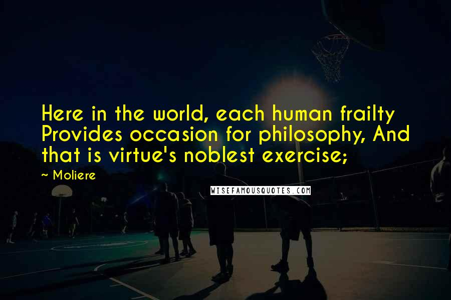Moliere quotes: Here in the world, each human frailty Provides occasion for philosophy, And that is virtue's noblest exercise;