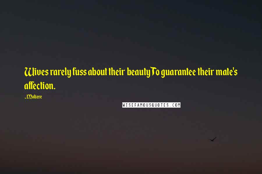 Moliere quotes: Wives rarely fuss about their beauty To guarantee their mate's affection.