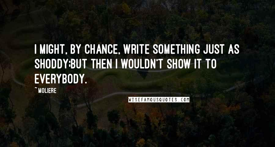 Moliere quotes: I might, by chance, write something just as shoddy;But then I wouldn't show it to everybody.