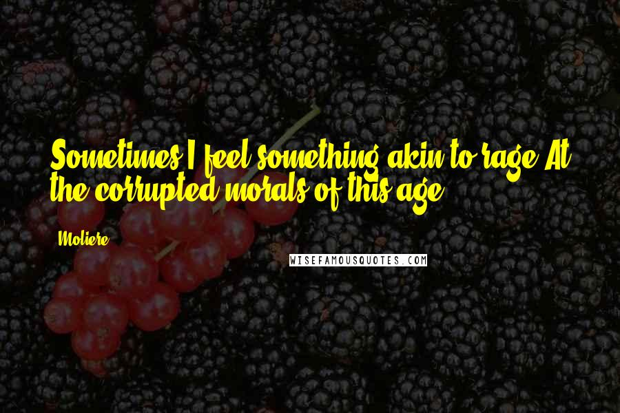 Moliere quotes: Sometimes I feel something akin to rage At the corrupted morals of this age!
