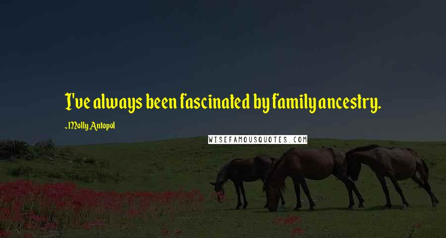 Molly Antopol quotes: I've always been fascinated by family ancestry.