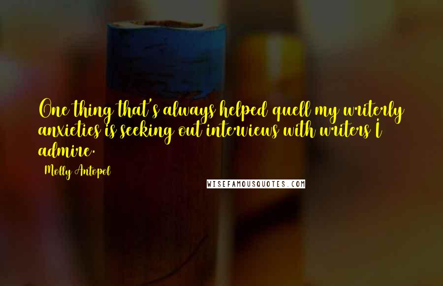 Molly Antopol quotes: One thing that's always helped quell my writerly anxieties is seeking out interviews with writers I admire.