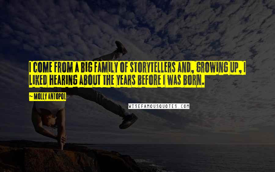 Molly Antopol quotes: I come from a big family of storytellers and, growing up, I liked hearing about the years before I was born.