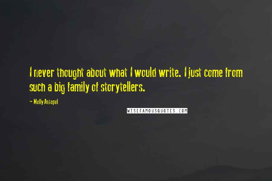 Molly Antopol quotes: I never thought about what I would write. I just come from such a big family of storytellers.