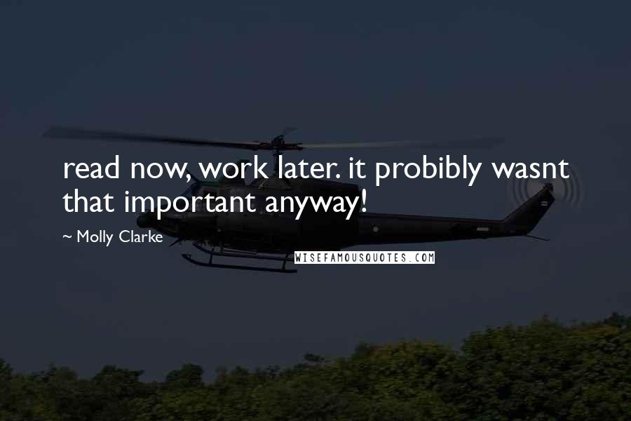 Molly Clarke quotes: read now, work later. it probibly wasnt that important anyway!