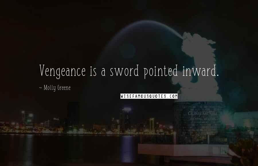 Molly Greene quotes: Vengeance is a sword pointed inward.