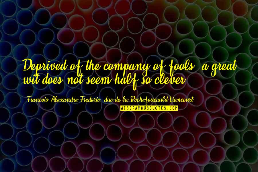 Molly Mahar Quotes By Francois Alexandre Frederic, Duc De La Rochefoucauld-Liancourt: Deprived of the company of fools, a great