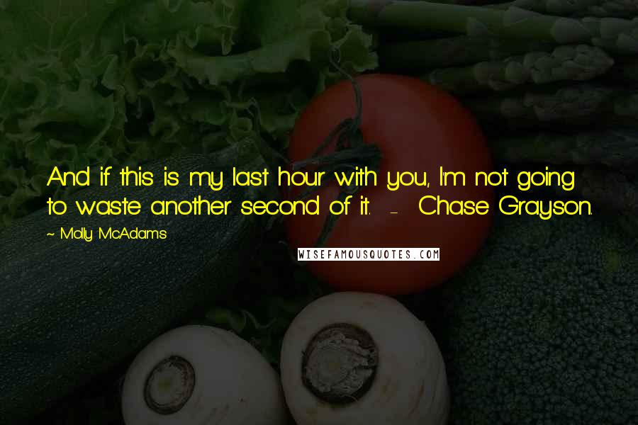 Molly McAdams quotes: And if this is my last hour with you, I'm not going to waste another second of it. - Chase Grayson.
