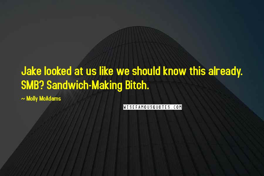 Molly McAdams quotes: Jake looked at us like we should know this already. SMB? Sandwich-Making Bitch.