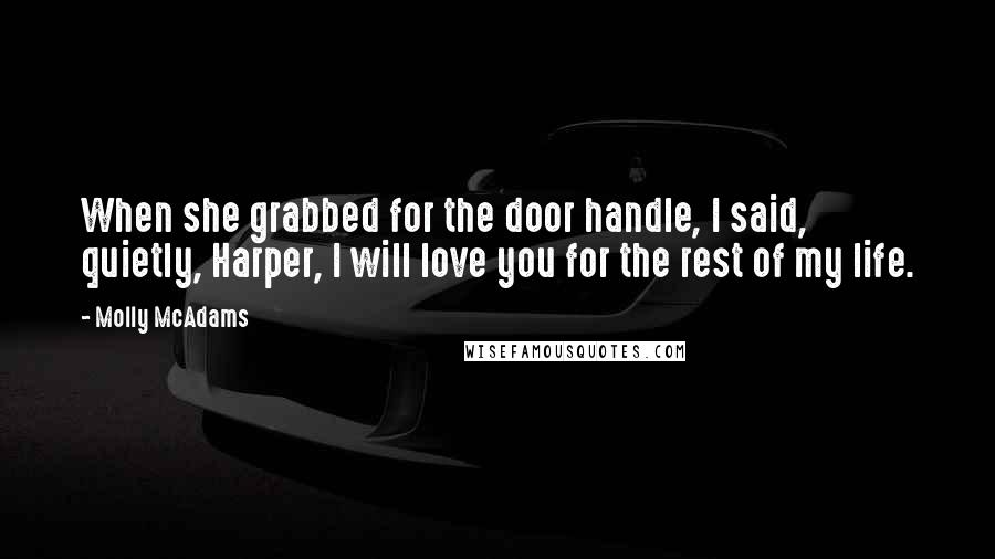 Molly McAdams quotes: When she grabbed for the door handle, I said, quietly, Harper, I will love you for the rest of my life.