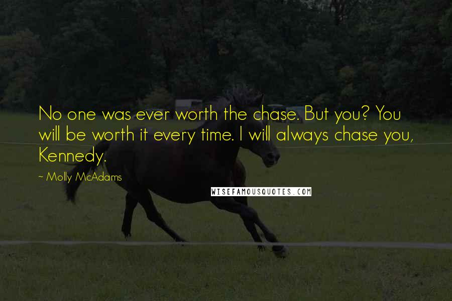 Molly McAdams quotes: No one was ever worth the chase. But you? You will be worth it every time. I will always chase you, Kennedy.