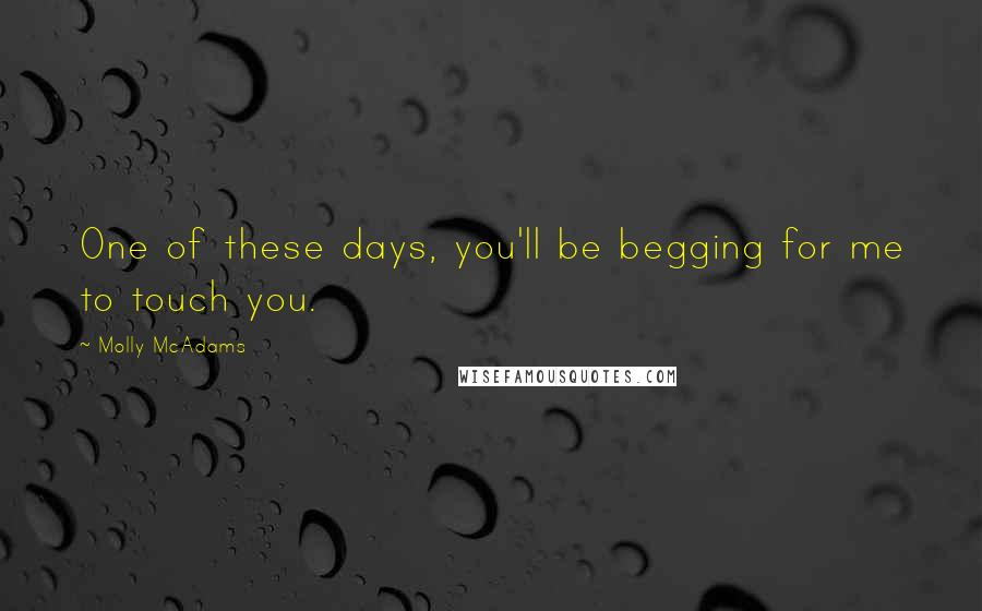 Molly McAdams quotes: One of these days, you'll be begging for me to touch you.