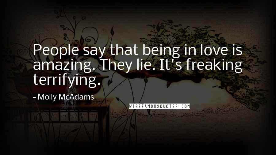 Molly McAdams quotes: People say that being in love is amazing. They lie. It's freaking terrifying.