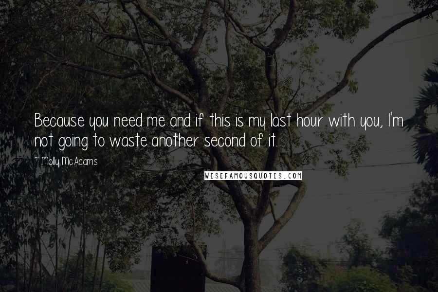 Molly McAdams quotes: Because you need me and if this is my last hour with you, I'm not going to waste another second of it.