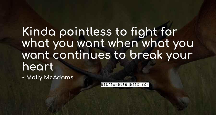 Molly McAdams quotes: Kinda pointless to fight for what you want when what you want continues to break your heart