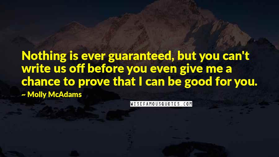 Molly McAdams quotes: Nothing is ever guaranteed, but you can't write us off before you even give me a chance to prove that I can be good for you.