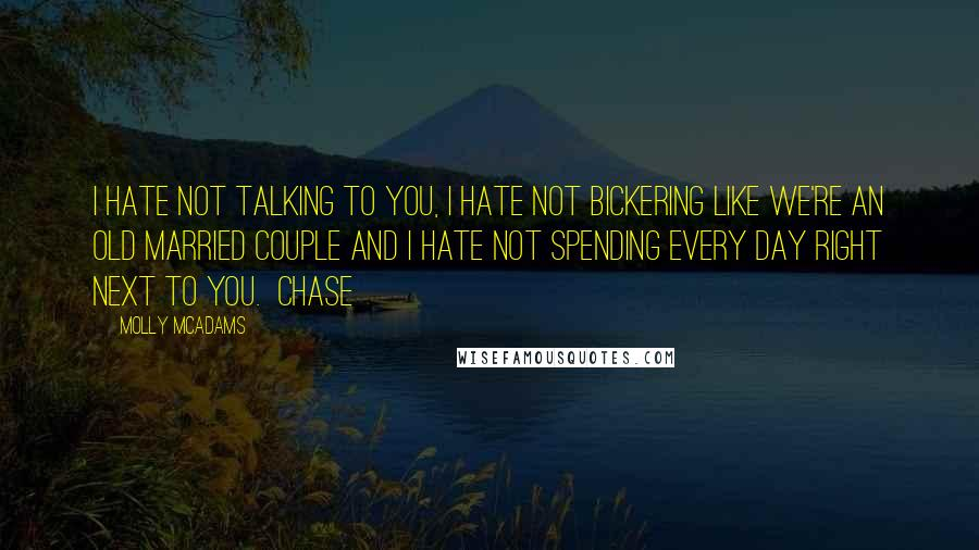 Molly McAdams quotes: I hate not talking to you, I hate not bickering like we're an old married couple and I hate not spending every day right next to you. Chase