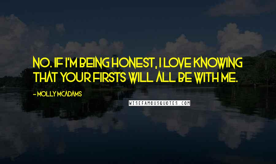 Molly McAdams quotes: No. If I'm being honest, I love knowing that your firsts will all be with me.