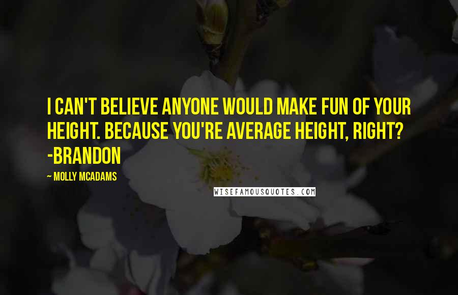 Molly McAdams quotes: I can't believe anyone would make fun of your height. Because you're average height, right? -Brandon