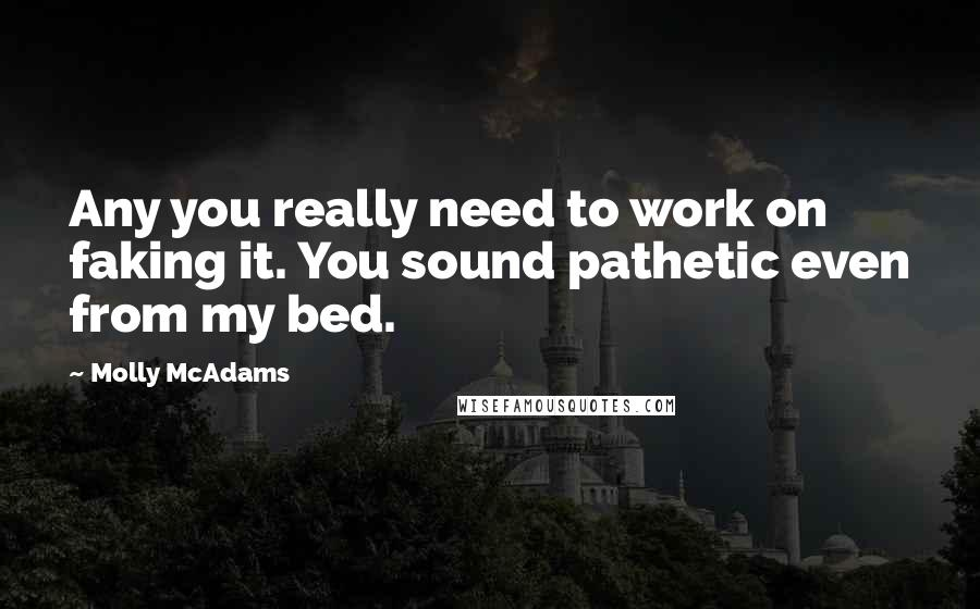 Molly McAdams quotes: Any you really need to work on faking it. You sound pathetic even from my bed.