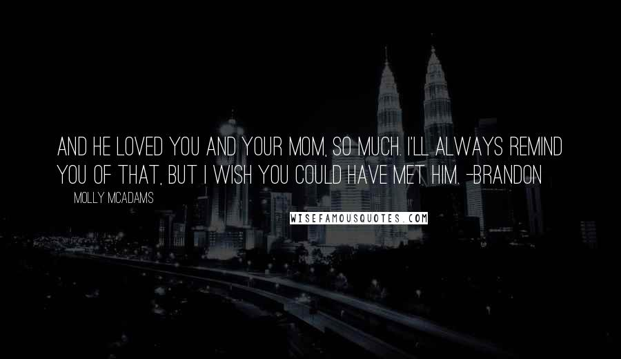 Molly McAdams quotes: And he loved you and your mom, so much. I'll always remind you of that, but I wish you could have met him. -Brandon