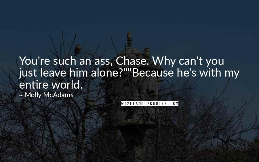 """Molly McAdams quotes: You're such an ass, Chase. Why can't you just leave him alone?""""""""Because he's with my entire world."""