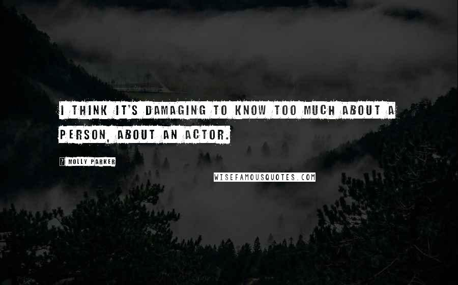 Molly Parker quotes: I think it's damaging to know too much about a person, about an actor.