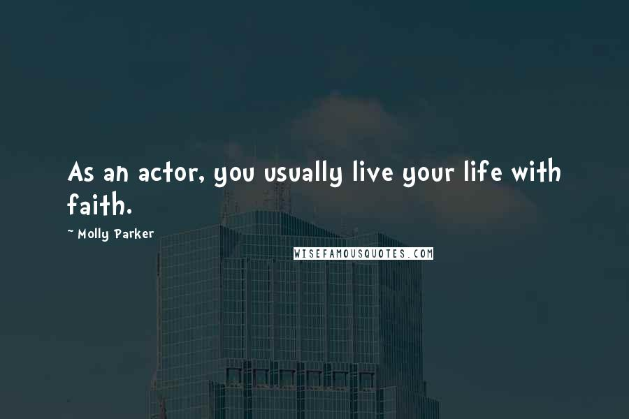 Molly Parker quotes: As an actor, you usually live your life with faith.