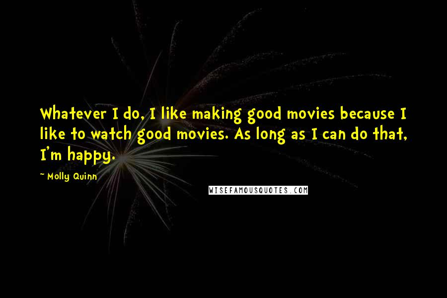 Molly Quinn quotes: Whatever I do, I like making good movies because I like to watch good movies. As long as I can do that, I'm happy.