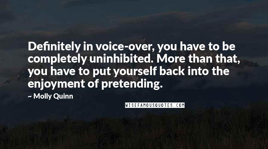 Molly Quinn quotes: Definitely in voice-over, you have to be completely uninhibited. More than that, you have to put yourself back into the enjoyment of pretending.