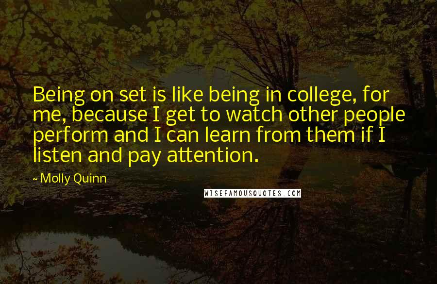 Molly Quinn quotes: Being on set is like being in college, for me, because I get to watch other people perform and I can learn from them if I listen and pay attention.