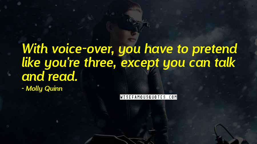 Molly Quinn quotes: With voice-over, you have to pretend like you're three, except you can talk and read.