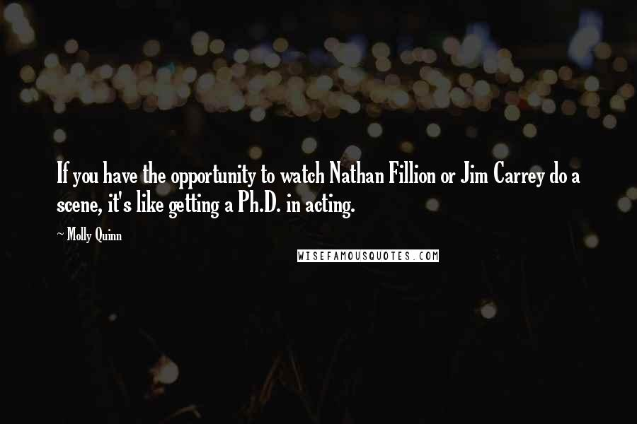 Molly Quinn quotes: If you have the opportunity to watch Nathan Fillion or Jim Carrey do a scene, it's like getting a Ph.D. in acting.