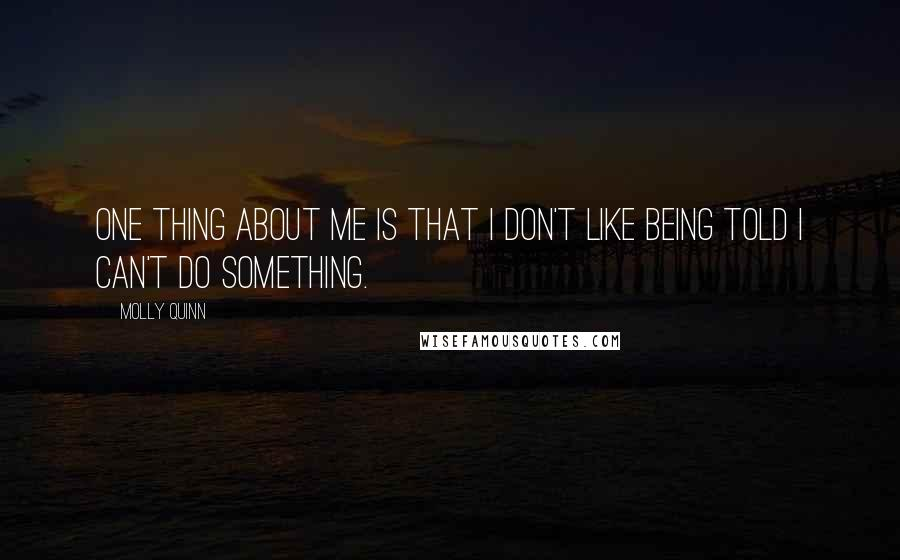 Molly Quinn quotes: One thing about me is that I don't like being told I can't do something.