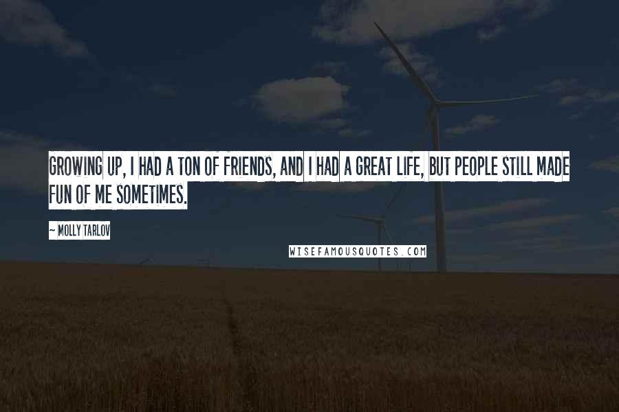 Molly Tarlov quotes: Growing up, I had a ton of friends, and I had a great life, but people still made fun of me sometimes.