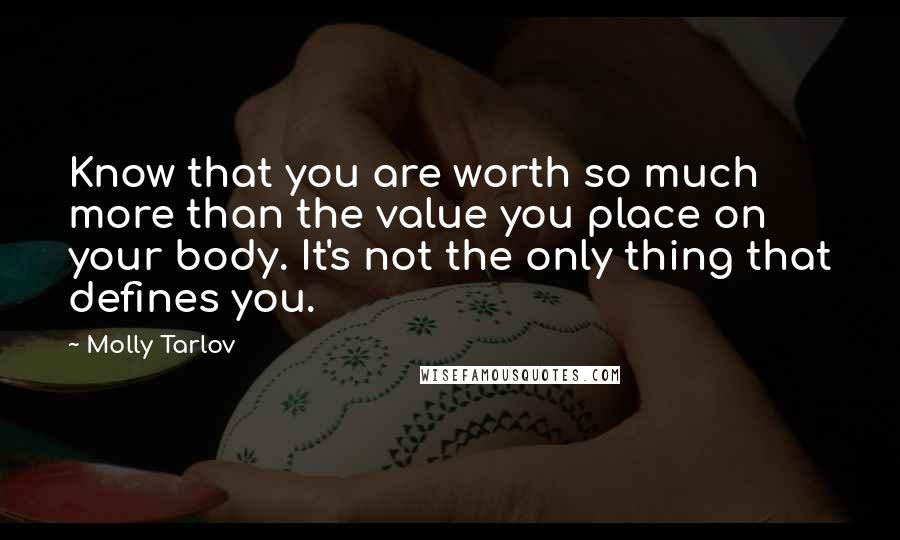 Molly Tarlov quotes: Know that you are worth so much more than the value you place on your body. It's not the only thing that defines you.