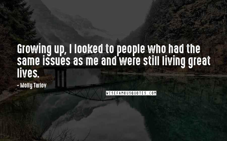 Molly Tarlov quotes: Growing up, I looked to people who had the same issues as me and were still living great lives.