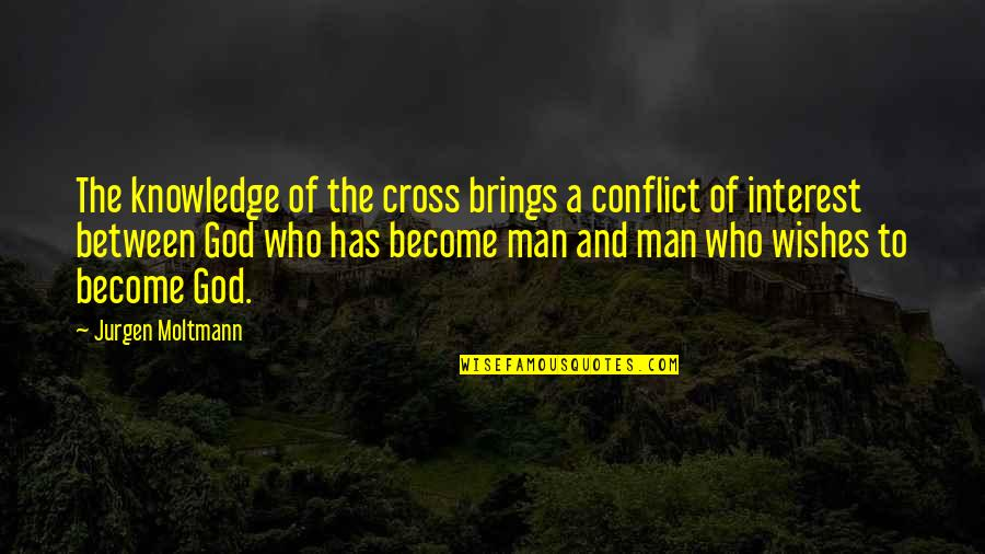 Moltmann Quotes By Jurgen Moltmann: The knowledge of the cross brings a conflict