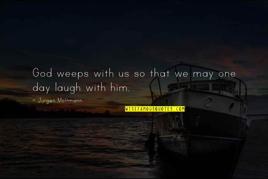 Moltmann Quotes By Jurgen Moltmann: God weeps with us so that we may