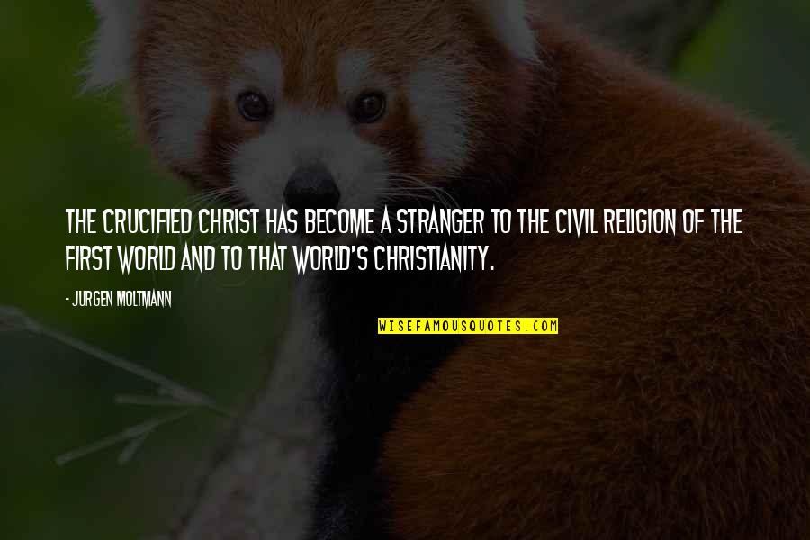 Moltmann Quotes By Jurgen Moltmann: The crucified Christ has become a stranger to