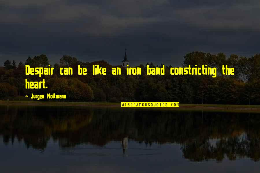 Moltmann Quotes By Jurgen Moltmann: Despair can be like an iron band constricting